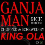 KING OLA presents Ganja Man (9ice x Jahbless) Chopped & Screwed