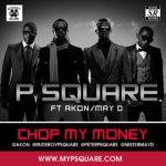 LYRICS: P-Square – Chop My Money feat. Akon and May D