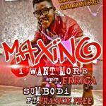 Maxino – I Want More ft Erigga + Sumbodi ft Frankie Free