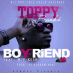 Toppy Banks – Boyfriend ft M.Y.Kesh [Prod. By Kiddominant]