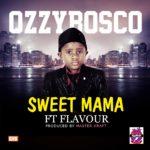 OzzyBosco – Sweet Mama ft Flavour [Prod By Masterkraft]