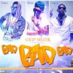 Grip Muzik – Bad Bad Bad ft J. Maverik
