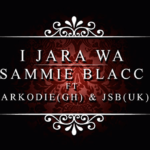 Sammie Blacc – I Jara Wa ft Sarkodie & JSB (Prod by Sammie Blacc)