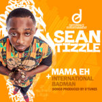 Sean Tizzle – Mama Eh + International Badman
