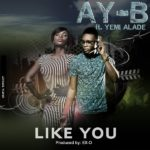 Ay-B – Like You f. Yemi Alade (Prod by Ex-O)