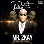 Mr. 2Kay – Don't Leave Me f. Xcellente & Doray (Prod by Popito)