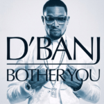 D'Banj – Bother You (Prod by Devee)