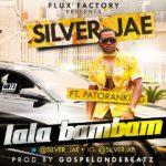 Silver Jae – LaLa BamBam ft. Patoranking (Prod by GospelOnDeBeatz)