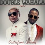 PREMIERE: Oritse Femi – Double Wahala (Part 2) ft. D'Banj