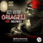 Dizzy Daystop – Obiageli ft. Skellybeatz
