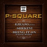 P Square – EjeAjo ft. T.I + Shekini + Bring It On ft. Dave Scott