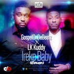 GospelOnDeBeatz – Ireke Baby ft. LK Kuddy + Viral Video