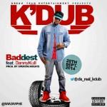 K'Dub – Baddest ft. DannyKull (Prod by SperoachBeatz)