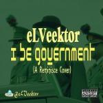 eLVeektor – I Be Government (Reminisce Cover)