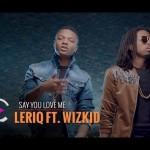 "VIDEO: LeriQ – ""Say You Love Me"" ft. Wizkid"