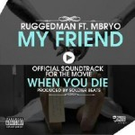 Ruggedman – My Friend ft. Mbryo (When You Die, Movie Sound Track)