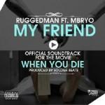 Ruggedman – My Friend ft. Mbryo (When You Die, Movie Sound Track)