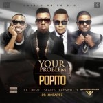 "Popito  – ""Your Problem"" ft. Orezi, Skales & KaySwitch"