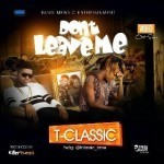 "VIDEO: T- Classic – ""Don't Leave Me"""