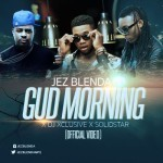 "VIDEO: Jez Blenda – ""Gud Morning"" ft. DJ Xclusive & Solidstar"