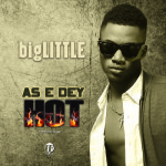 "bigLITTLE – ""As E Dey Hot"""