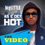 "VIDEO: bigLITTLE – ""As E Dey Hot"""