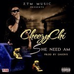 "VIDEO: Cheezy Chi – ""She Need Am"""