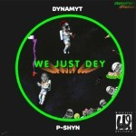 "Dynamyt – ""We Just Dey"" ft. P-Shyn"