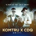 "Komtru & CDQ – ""Catch Me Dey Dey"""