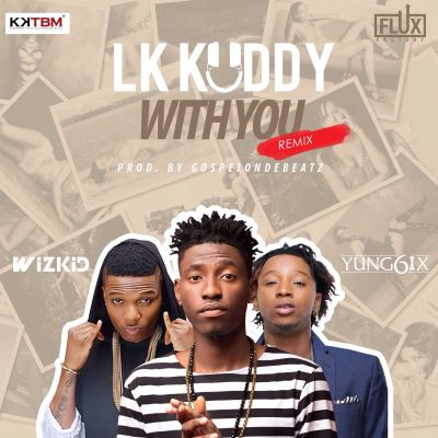 LK Kuddy – With You (Remix) ft. Wizkid & Yung6ix-ART