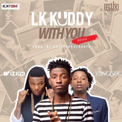 LK Kuddy – With You (Remix) ft. Wizkid & Yung6ix-ART