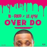 "B-Red – ""Over Do"" ft. Lil Kesh"