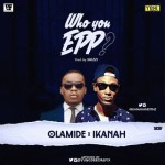 "Olamide x Ikanah – ""Who You Epp?"" (Prod. Shizzi)"