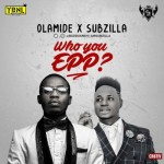 "Olamide & Subzilla – ""Who You Epp?"""