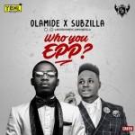 "Olamide & Subzilla – ""Who You Epp?"""