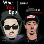 Olamide x Slay – Who You Epp (Freestyle)