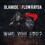 "Olamide X FLow Rayda –  ""Who You EPP???"""