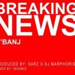 "OFFICIAL VERSION: D'Banj – ""Breaking News"" (Prod. By Sarz x DJ Marphorisa)"