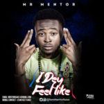 """Mr. Mentor – """"I Dey Feel Like"""""""