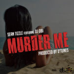 "Sean Tizzle – ""Murder Me"" ft. DJ Obi (Prod. By D'Tunes)"