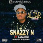 "Snazzy N – ""On The Altar"" ft. D.Amazing"