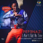 "Pepenazi – ""I Ain't Gat No Time"""