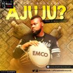 "Emco – ""Ajuju"" (Prod. By Bennysoundz)"