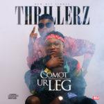 """Thrillerz – """"Comot Ur Leg"""" (Prod by Hycent)"""