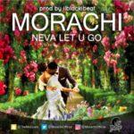 "Morachi – ""Neva Let U Go"""