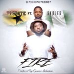 Trigmatic – Fire ft. Skales (Prod By Genius Selection)