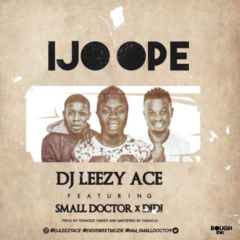 dj-leezy-ace-ijo-ope-ft-didi-small-doctor-art