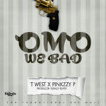 "T West X Pinkzzy P – ""Omo We Bad"""