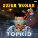 "AUDIO | VIDEO : Topkid – ""Super Woman"""