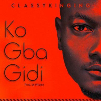 [Music] ClassyKinging – Ko Gba Gidi (Prod. By Whalez)